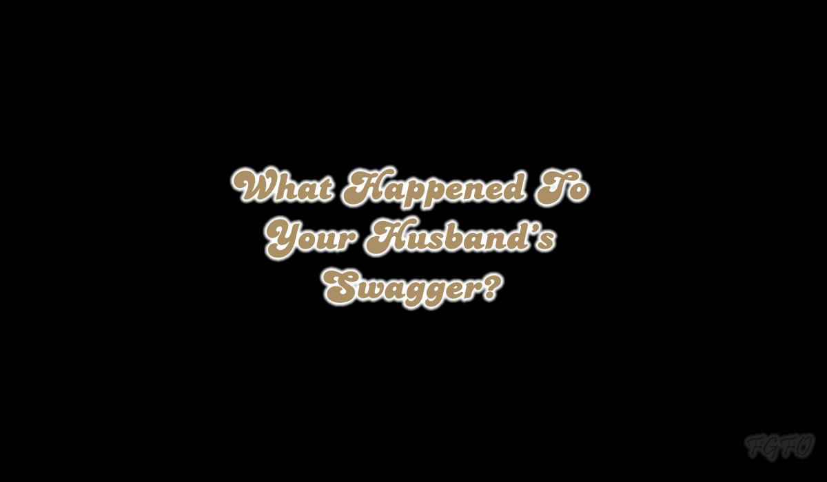 What Happened To Your Husband's Swagger?
